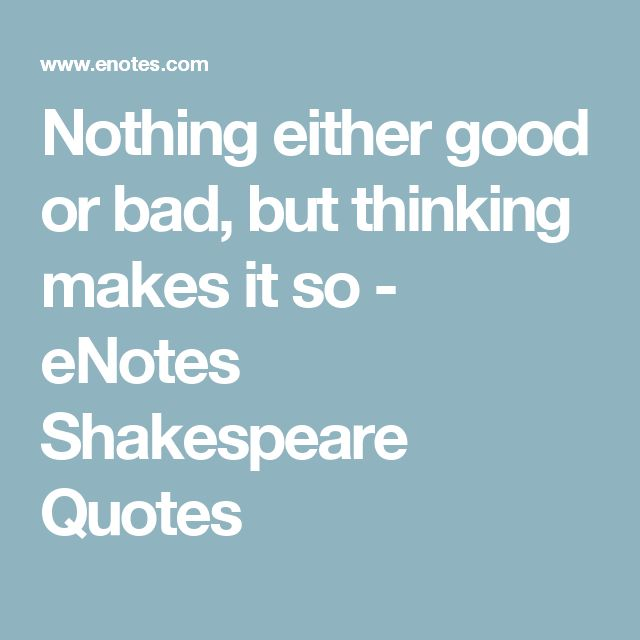 Nothing either good or bad, but thinking makes it so - eNotes Shakespeare Quotes