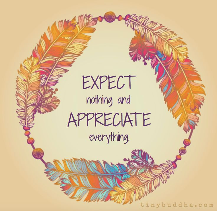 Expect nothing but appreciate everything