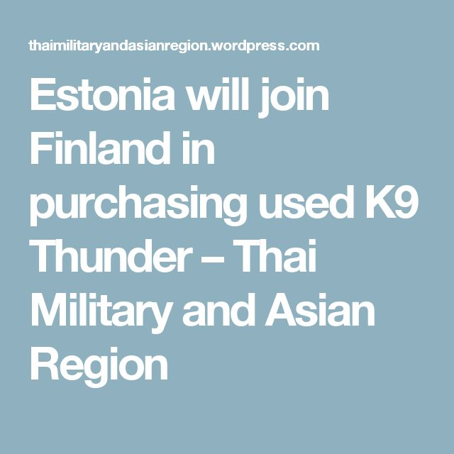 Estonia will join Finland in purchasing used K9 Thunder – Thai Military and Asian Region