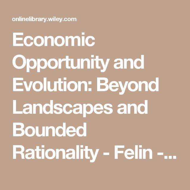 Economic Opportunity and Evolution: Beyond Landscapes and Bounded Rationality - Felin - 2014 - Strategic Entrepreneurship Journal - Wiley Online Library