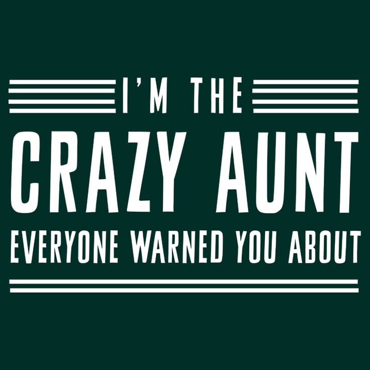 I'm the crazy aunt everyone warned you about by familyman