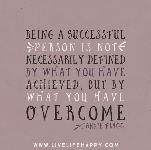 Being a successful person is not necessarily defined by what you have achieved, but by what you have overcome. - Fannie Flagg