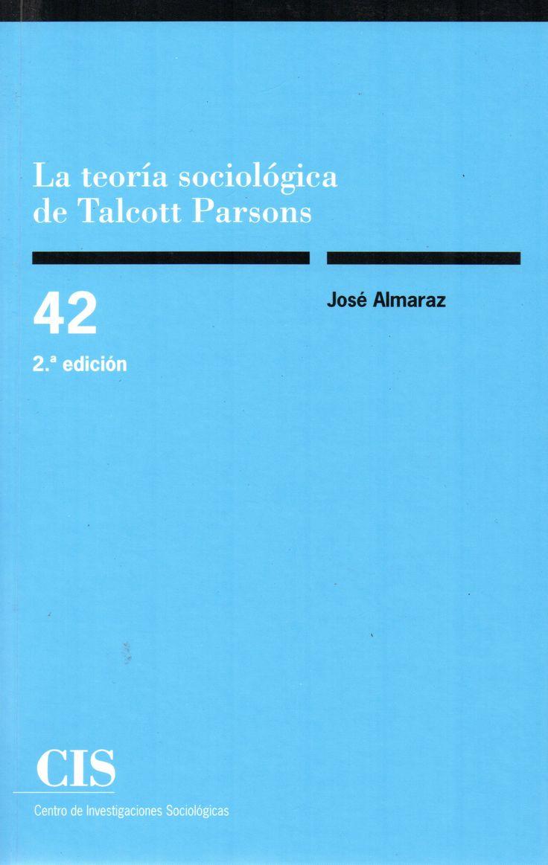 La teoría sociológica de Talcott Parsons: la problemática de la constitución metodológica del objeto/ José Almaraz.(CIS - Centro de Investigaciones Sociológicas, [2013]) / HM 68 A41