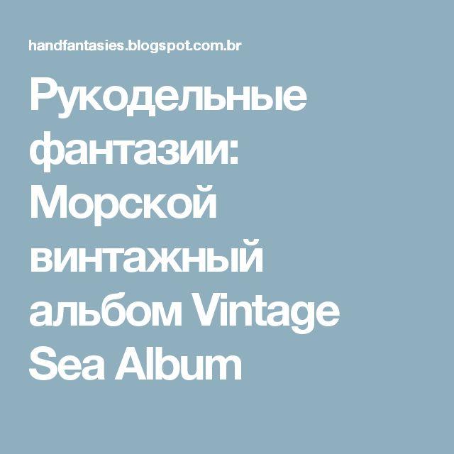 Рукодельные фантазии: Морской винтажный альбом Vintage Sea Album