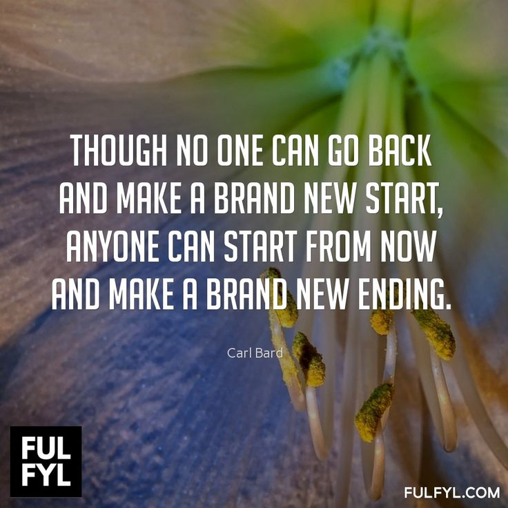 Though no one can go back and make a brand new start, anyone can start from now and make a brand new ending.	Carl Bard