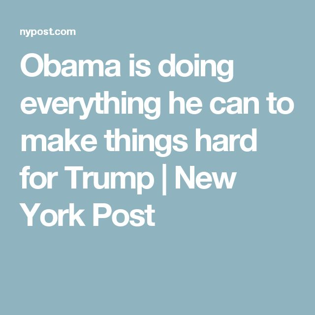 Obama is doing everything he can to make things hard for Trump | New York Post