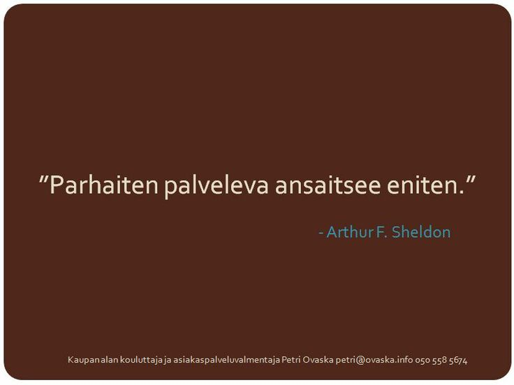 """Parhaiten palveleva ansaitsee eniten.""  - Arthur F. Sheldon"