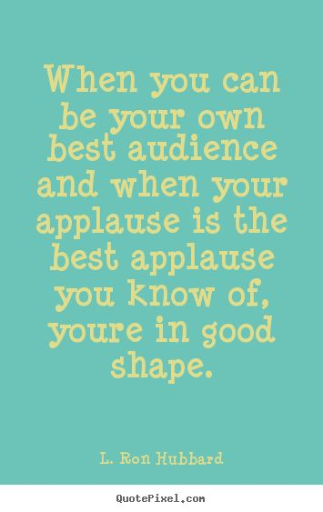 L. Ron Hubbard poster quote - When you can be your own best audience and when your applause is the.. - Life quote