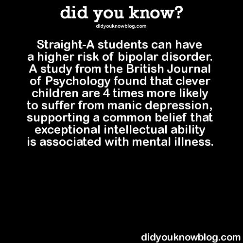 Straight-A students can have a higher risk of bipolar disorder. A study from the British Journal of Psychology found that clever children are 4 times more likely to suffer from manic depression, supporting a common belief that exceptional intellectual ability is associated with mental illness.   Source