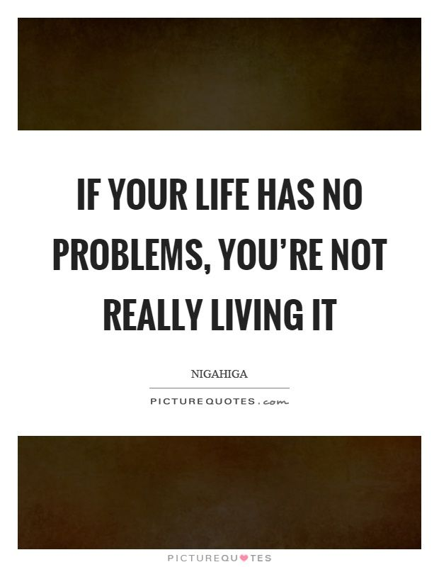 If your life has no problems, you're not really living it. Nigahiga quotes on…