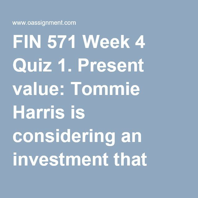 FIN 571 Week 4 Quiz 1. Present value: Tommie Harris is considering an investment that pays 6.5 percent annually. How much must he invest today such that he will have $25,000 in seven years? (Round to the nearest dollar.) 2. PV of multiple cash flows: Jack Stuart has loaned money to his brother at an interest rate of 5.75 percent. He expects to receive $625, $650, $700, and $800 at the end of the next four years as complete repayment of the loan with interest. How much did he loan out to his…