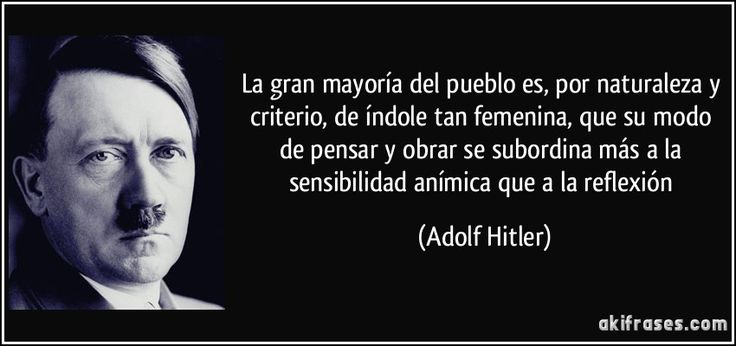 La gran mayoría del pueblo es, por naturaleza y criterio, de índole tan femenina, que su modo de pensar y obrar se subordina más a la sensibilidad anímica que a la reflexión (Adolf Hitler)