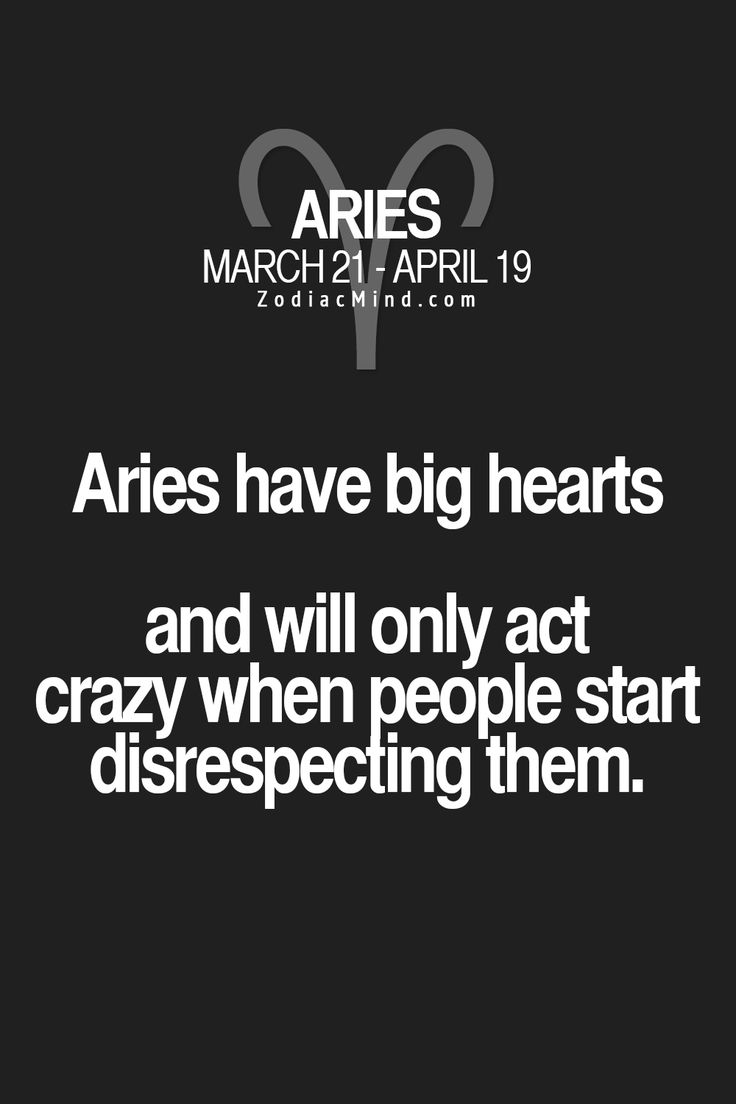 Aries have big hearts and will only act crazy when people start disrespecting them. #Aries