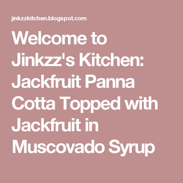 Welcome to Jinkzz's Kitchen: Jackfruit Panna Cotta Topped with Jackfruit in Muscovado Syrup