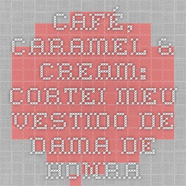 Café, Caramel & Cream: Cortei meu vestido de dama de honra