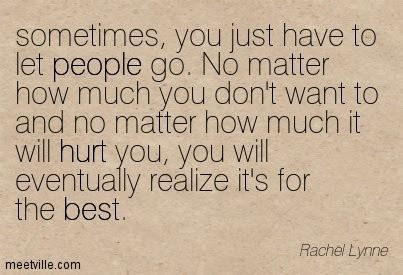 It's so hard. But sometimes letting go is more beneficial than holding on.