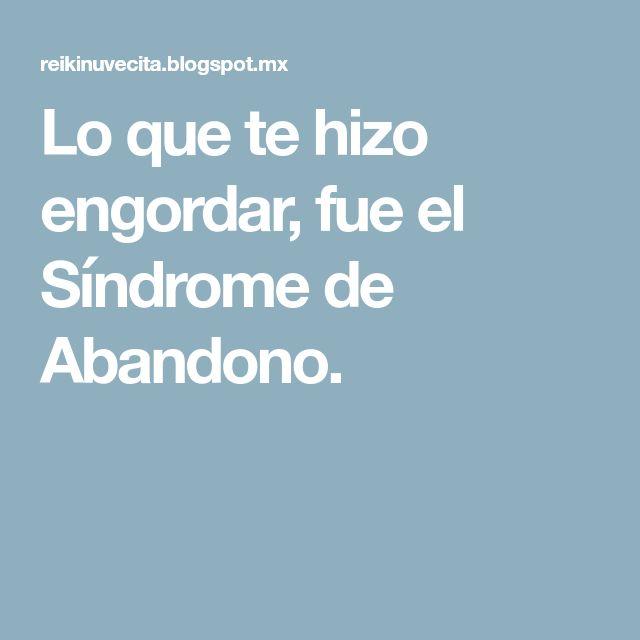Lo que te hizo engordar, fue el Síndrome de Abandono.