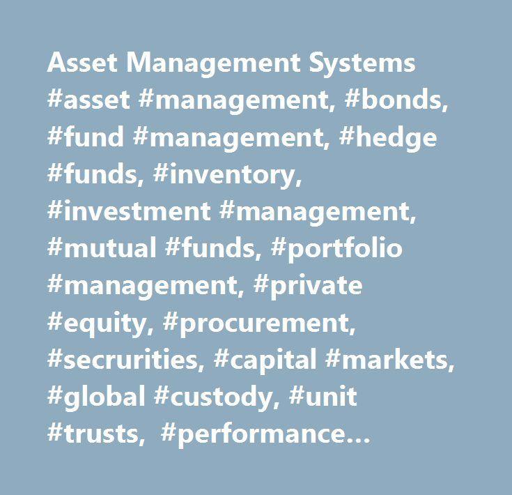 Asset Management Systems #asset #management, #bonds, #fund #management, #hedge #funds, #inventory, #investment #management, #mutual #funds, #portfolio #management, #private #equity, #procurement, #secrurities, #capital #markets, #global #custody, #unit #trusts, #performance #measurement, #asset #analysis, #fund #management, #portfolio #analytics…