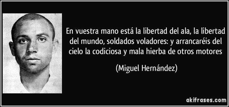 En vuestra mano está la libertad del ala, la libertad del mundo, soldados voladores: y arrancaréis del cielo la codiciosa y mala hierba de otros motores (Miguel Hernández)