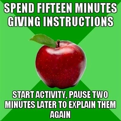 Teacher humor:  Spend 15 minutes giving instructions, then start activity.  Pause 2 mins later to explain it again.  #education