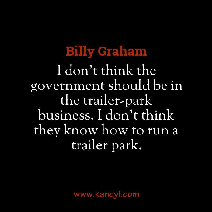 """""""I don't think the government should be in the trailer-park business. I don't think they know how to run a trailer park."""", Billy Graham"""