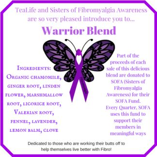 TeaLife Warrior Blend is dedicated to those who are working their butts off to help themselves live better with Fibromyalgia. Part of the proceeds of each sale of this delicious blend are donated to SOFA (Sisters of Fibromyalgia Awareness) for their SOFA Fund. Every Quarter, SOFA uses this fund to support their members in meaningful ways. We thank you for Your support xo.  Ingredients: Organic chamomile, ginger root, linden flower, marshmallow, licorice root, valerian root, fennel, lavender…