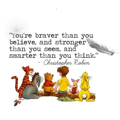 You're braver than you believe, and stronger than you seem, and smarter than you think.  ~ Christopher Robin, Winnie the Pooh
