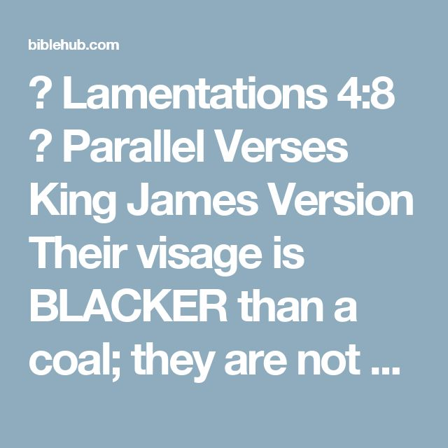 ◄ Lamentations 4:8 ► Parallel Verses King James Version Their visage is BLACKER than a coal; they are not known in the streets: their skin cleaveth to their bones; it is withered, it is become like a stick.