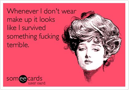 Funny Confession Ecard: Whenever I don't wear make up it looks like I survived something fucking terrible.