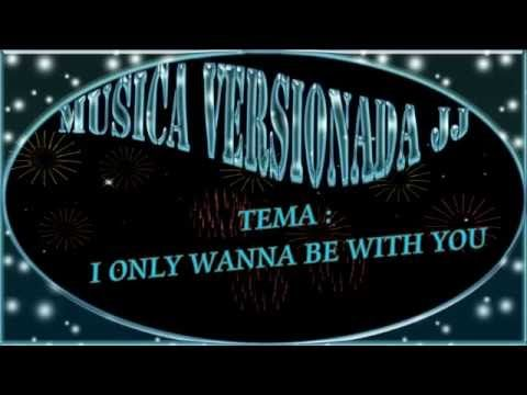 I ONLY WANNA BE WITH YOU MUS VERSIONADA JJ A CUNBIA