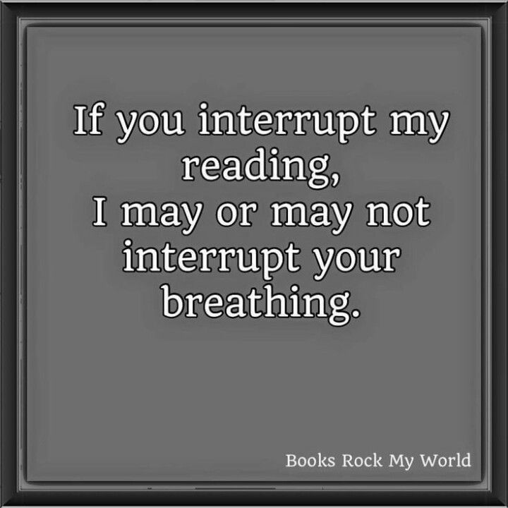 If you interrupt my reading, I may or may not interrupt your breathing.