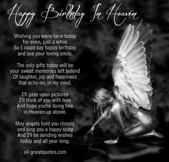 Happy Birthday In Heaven .. Wishing you were here today for even, just a while so I could say happy birthday and see your loving smile. The only gifts today will be your sweet memories left behind Of laughter, joy and happiness that echo on, in my mind. I'll gaze upon pictures I'll think of you with love and hope you're doing fine in Heaven up above. May angels hold you closely and sing you a happy song and I'll be sending wishes today and all year long.