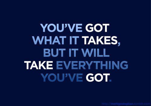You've got what it takes, but it will take everything you've got. So true
