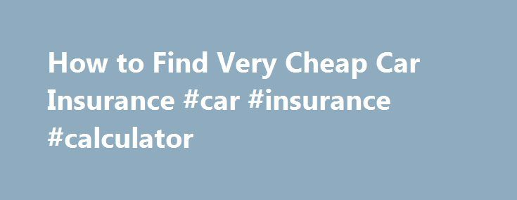 How to Find Very Cheap Car Insurance #car #insurance #calculator http://insurance.remmont.com/how-to-find-very-cheap-car-insurance-car-insurance-calculator/  #very cheap car insurance # You've Been Trained to Pay More for Car Insurance May 30, 2014 How to Find Very Cheap Car Insurance You don t even know it, but I ll show you that it s true. Let s say you need car insurance. Maybe you want a lower rate than your currently […]The post How to Find Very Cheap Car Insurance #car #insurance…