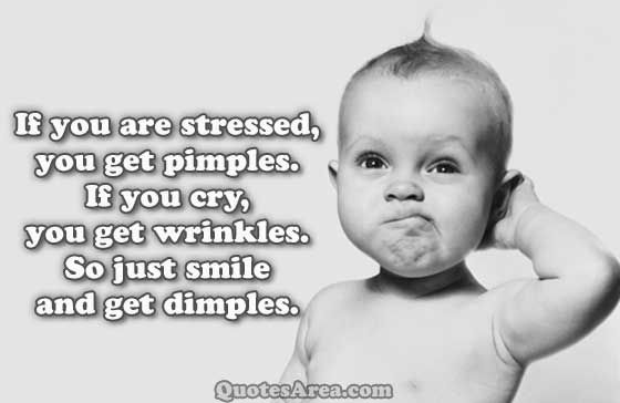 If you are stressed, you get pimples. If you cry, you get wrinkles. So just smile and get dimples. #quote