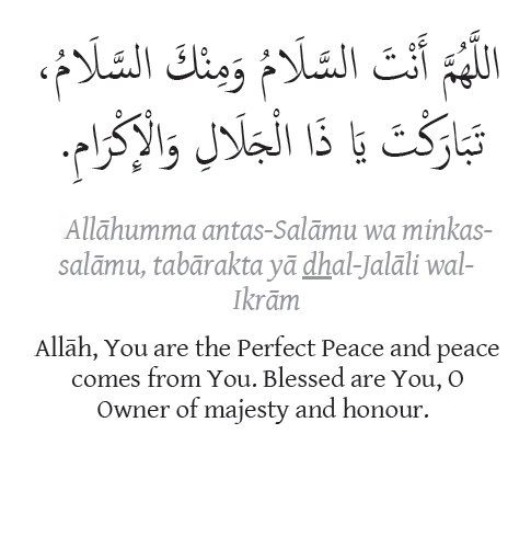 Dua: 1. Allahumma Antas-Salamu wa minkas-Salamu, tabarakta ya dhal-jalali wal-Ikram. 2. Allah, You are the Perfect Peace and peace comes from you. Blessed are You, O Owner of majesty and honour.