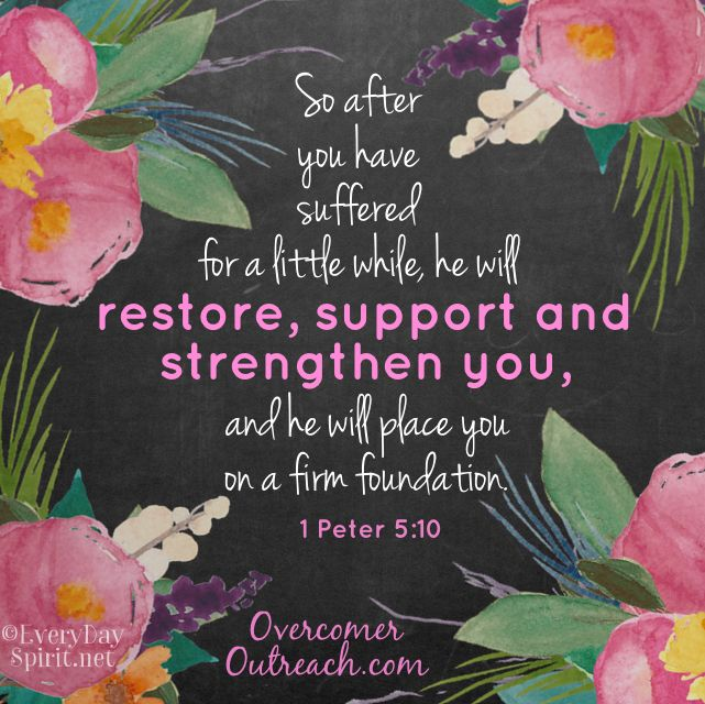 And the God of all grace, who called you to his eternal glory in Christ, after you have suffered a little while, will himself restore you and make you strong, firm and steadfast. 1 Peter 5:10