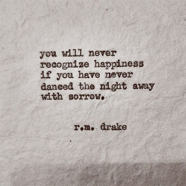 """you will never recognize happiness if you have never danced the night away with sorrow."" - r.m. drake"