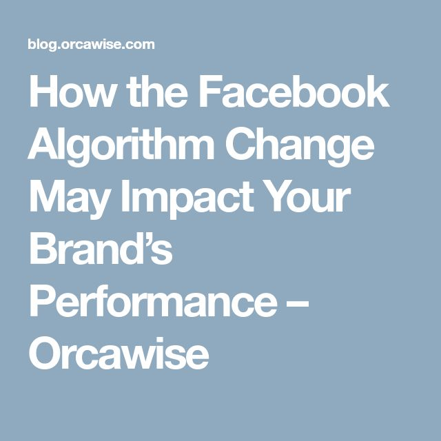 How the Facebook Algorithm Change May Impact Your Brand's Performance – Orcawise