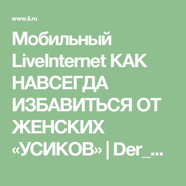 Мобильный LiveInternet  КАК НАВСЕГДА ИЗБАВИТЬСЯ ОТ ЖЕНСКИХ «УСИКОВ» | Der_Engel678 - Дневник Der_Engel678 |