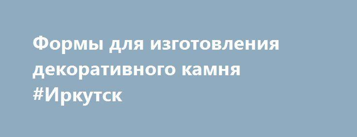 Формы для изготовления декоративного камня #Иркутск http://www.mostransregion.ru/d_201/?adv_id=353 Сколько раз Вы задумывались о том, что неплохо бы оформить стены своей квартиры, офиса и т.д. «Под натуральный камень»? Наверняка, не единожды. Камень настолько гармонично вписывается в любой интерьер и так кардинально облагораживает облик жилища, что подобное желание вполне естественно. Однако изрядная дороговизна искусственного камня заставляет отложить эту заманчивую идею на далекое потом…
