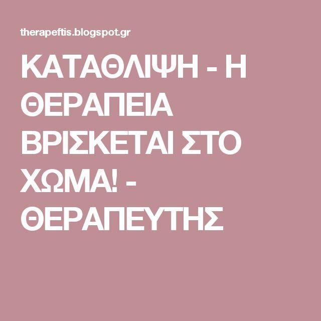 ΚΑΤΑΘΛΙΨΗ - Η ΘΕΡΑΠΕΙΑ ΒΡΙΣΚΕΤΑΙ ΣΤΟ ΧΩΜΑ!  - ΘΕΡΑΠΕΥΤΗΣ