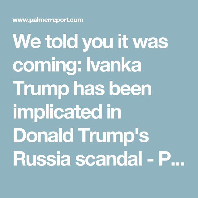 We told you it was coming: Ivanka Trump has been implicated in Donald Trump's Russia scandal - Palmer Report