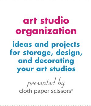Art Studio Organization: Ideas and Projects for Storage, Design, and Decorating Your Art Studios - Cloth Paper Scissors