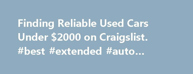 Finding Reliable Used Cars Under $2000 on Craigslist. #best #extended #auto #warranty http://auto.remmont.com/finding-reliable-used-cars-under-2000-on-craigslist-best-extended-auto-warranty/  #used cars under 2000 # Finding Reliable Used Cars Under $2000 on Craigslist This entry is part 5 of 8 in the series Internet Sites Finding a used car under $2000 is very easy on Craigslist Cars for Sale. Many people replacing older vehicles with new ones find that dealer trade-in deals offer far less…