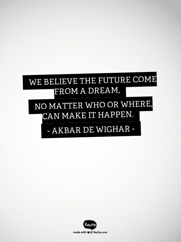 """"""" We believe the future come from a dream, no matter who or where, can make it happen."""" - Akbar de Wighar - #KARTENZ"""