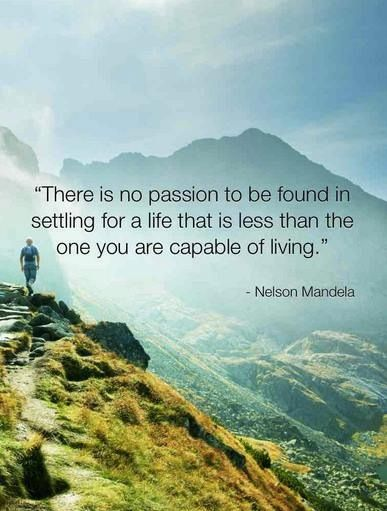 There is no passion to be found in settling for a life that is less than the one you are capable of living