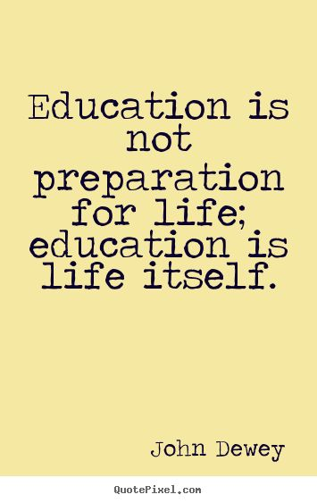 John Dewey Quotes - Education is not preparation for life; education is life itself.