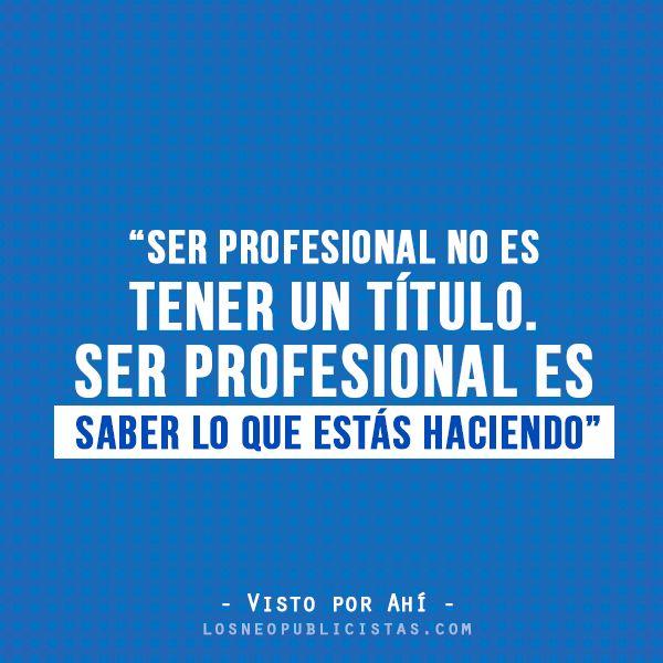 """""""Ser profesional no es tener un título. Ser profesional es saber lo que estás haciendo"""" – Visto por ahí #Frases"""