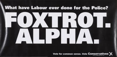 A poster for the British Conservative Party for the 2001 General Election. It reads 'What have Labour ever done for the Police? Foxtrot. Alpha. Vote for common sense. Vote for Conservatives'. Foxtrot Alpha is the NATO phonetic alphabet code for F.A., or 'Fuck All'.
